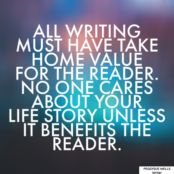 """All writing must have take home value for the reader. No one cares about your life story unless it benefits the reader."" - PeggySue Wells"