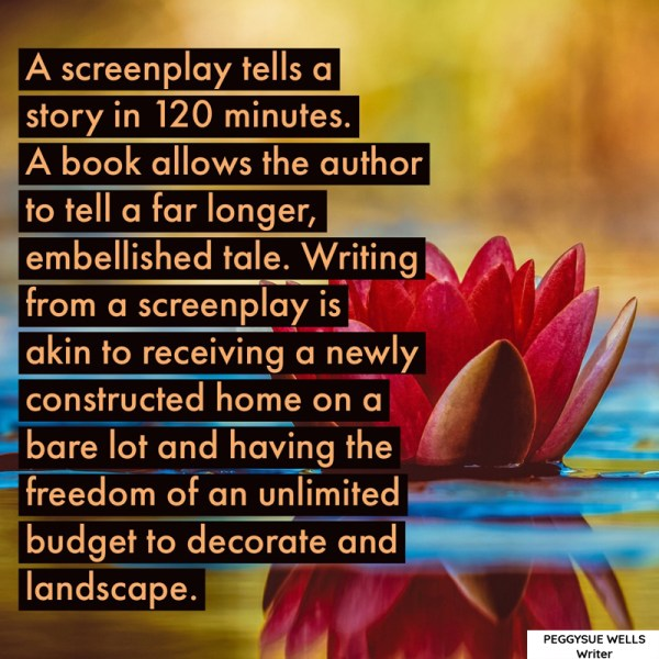"""A screenplay tells a story in 120 minutes. A book allows the author to tell a far longer, embellished tale. Writing from a screenplay is akin to receiving a newly constructed home on a bare lot and having the freedom of an unlimited budget to decorate and landscape."" - PeggySue Wells"