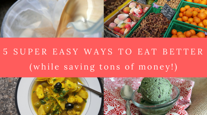 5 Super Easy Ways to Eat Better (while saving tons of money!)