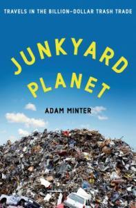 Junkyard Planet: Travels in the Billion-Dollar Trash Trade by Adam Minter