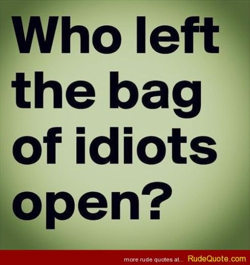 Who Left The Bag Of Idiots Open Funny Image