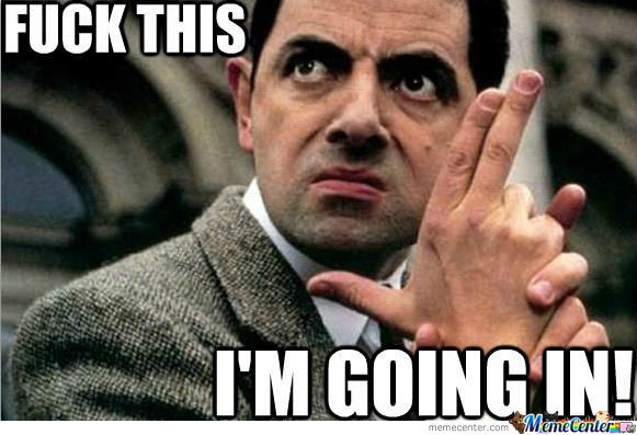 Fuck This I Am Going In Funny Mr Bean Meme Picture