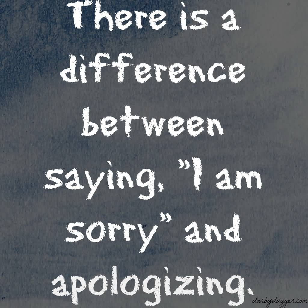 There Is A Difference Between Saying I M Sorry And