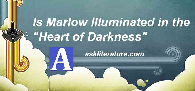 "Is Marlow Illuminated in the ""Heart of Darkness"""