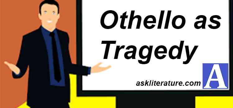 Discuss the tragic aspects of Shakespeare's play Othello. What characteristics make the play as one of his greatest tragedies?