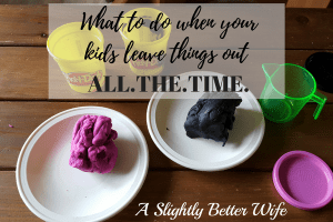 What to do when your  kids leave things out ALL.THE.TIME.