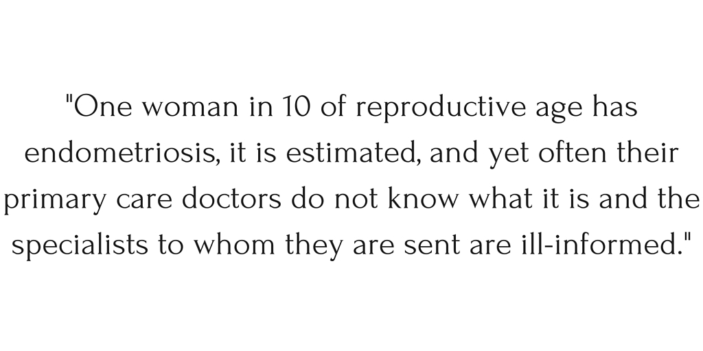 """One woman in 10 of reproductive age has endometriosis, it is estimated, and yet often their primary care doctors do not know what it is and the specialists to whom they are sent are ill-informed."""