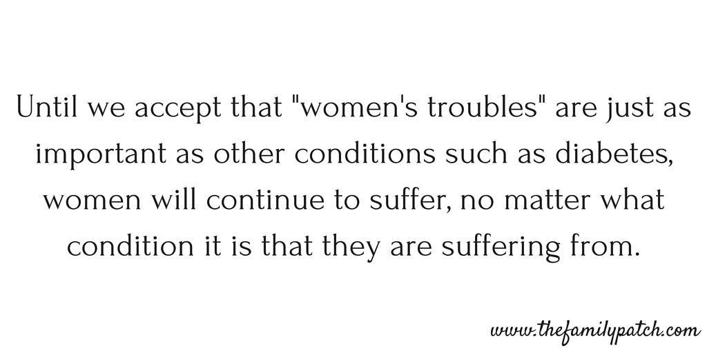 "Until we accept that ""women's troubles"" are just as important as other conditions such as diabetes, women will continue to suffer, no matter what condition it is that they are suffering from."