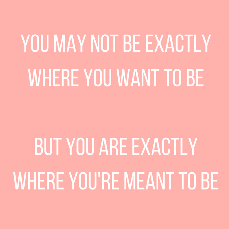 You May Not Be Exactly Where You Want To Be, But You Are Exactly Where You're Meant To Be