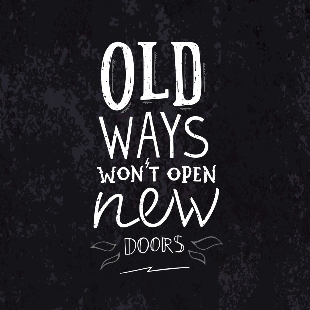 "Graphic image with the words ""Old Ways wont open new doors"" in white on a black background"