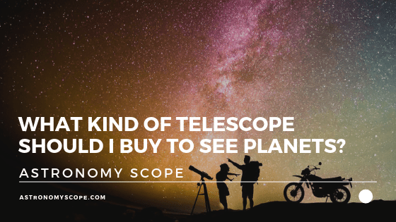 What Kind of Telescope Should I Buy To See Planets