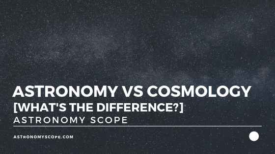 Astronomy vs Cosmology [What's The Difference]