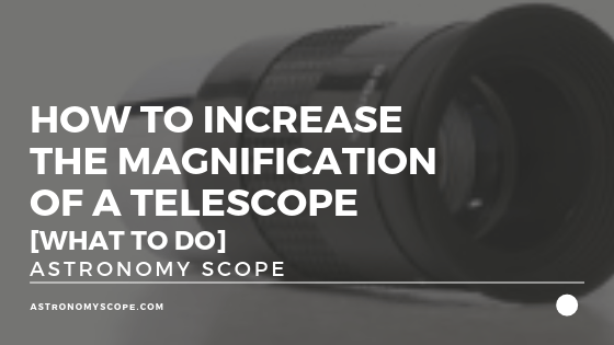 How To Increase Magnification Of A Telescope [What To Do]