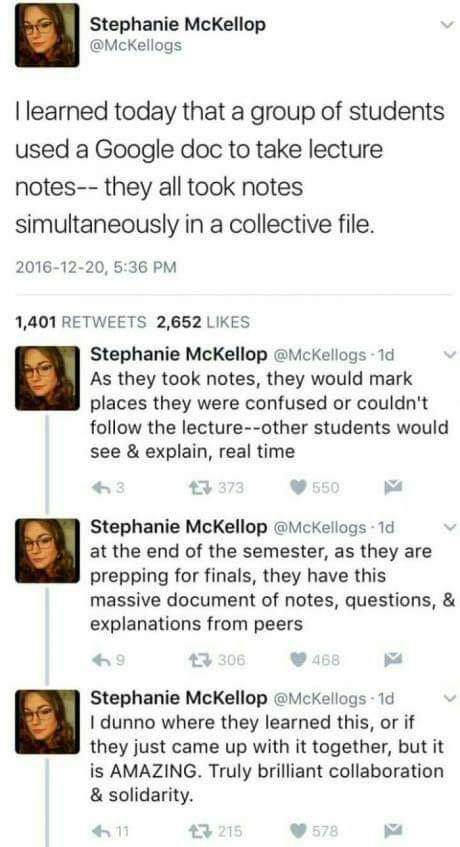 Facebook screenshot from user Stephanie McKellop. I learned today that a group of students used a Google doc to take lecture notes -- they all took notes simultaneously in a collective file. They would mark places they were confused or couldn't follow the lecturer. other students would see and explain. at the end of the semester they have a massive document of note, questions and explanations from peers