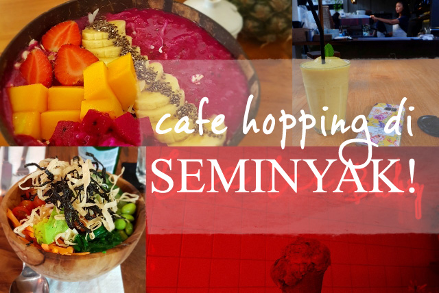 Cafe Hopping di Seminyak (Part II)