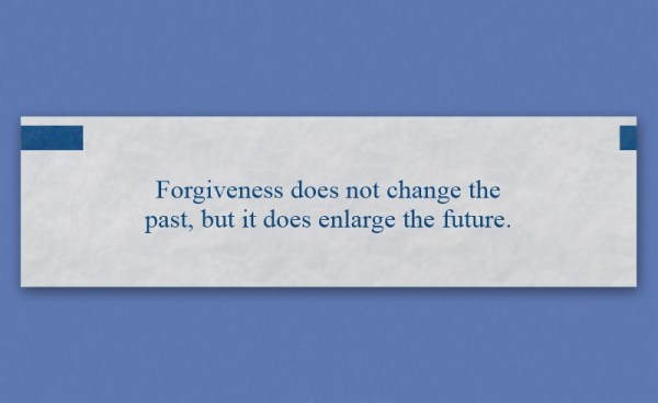 "Fortune that reads, ""Forgiveness does not change the past, but it does enlarge the future."""