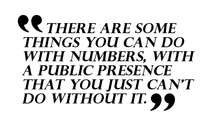There are some things you can do with numbers, with a public presence that you just can't do without it.