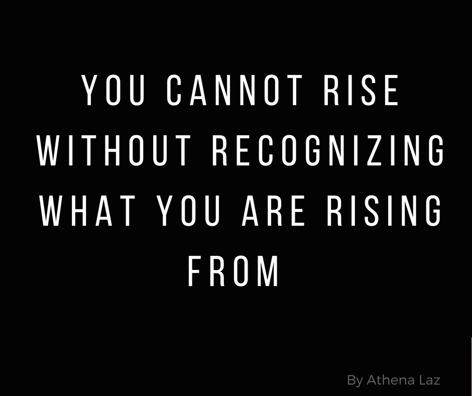 You cannot rise without recognizing what you are rising from by Athena Laz