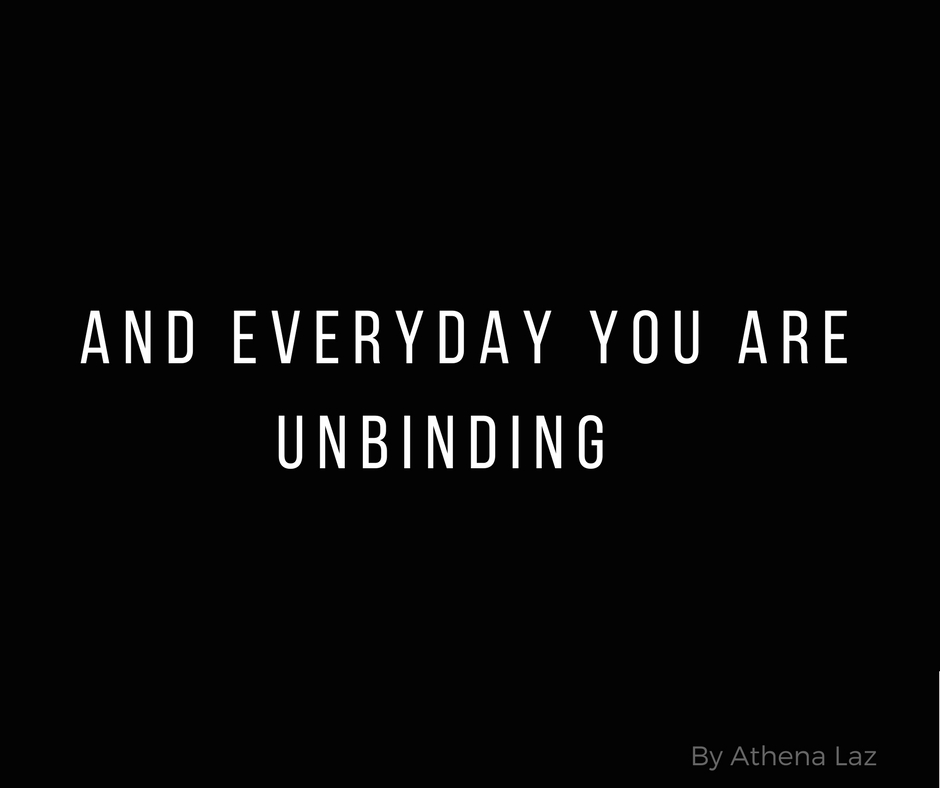 And everyday you are unbinding by Athena Laz