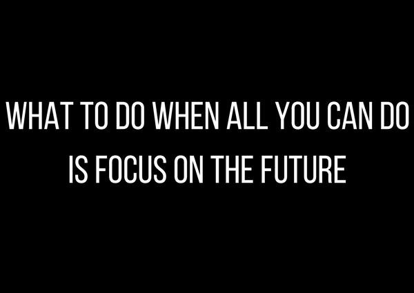What to do when all you can do is focus on the future by Athena Laz