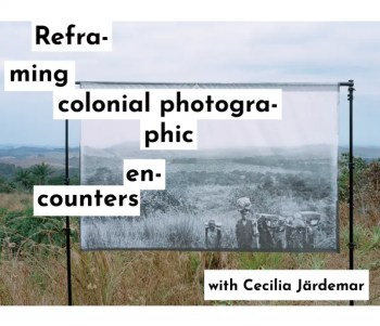"SEMINAR AND WORKSHOP | Cecilia Järdemar: ""Re-framing the Photographic Colonial Encounters"" 