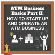 ATM Business Basics Part II: How to Start Up and Operate an ATM Business