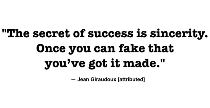The secret of success is sincerity. Once you can fake that you've got it made.