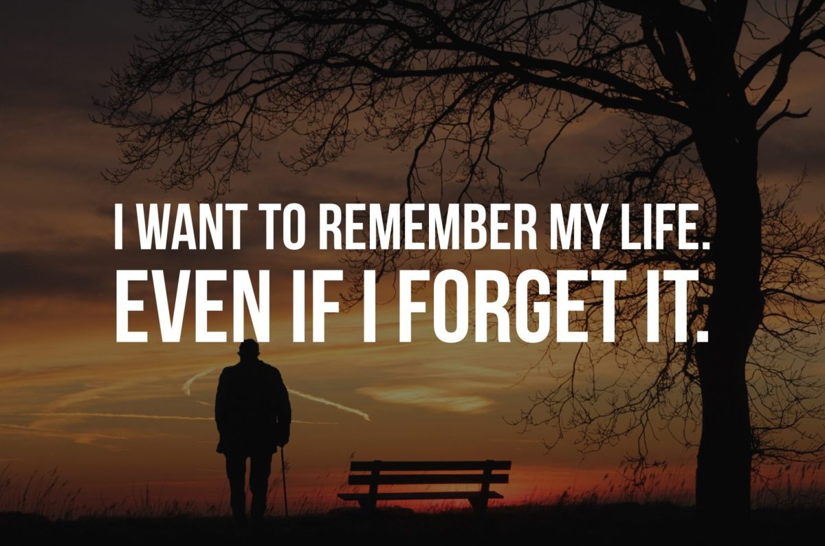 I Want to Remember my Life.  Even if I forget it.