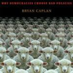 Review | The Myth of the Rational Voter: Why Democracies Choose Bad Policies by Bryan Caplan