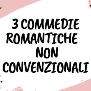 3 COMMEDIE ROMANTICHE NON CONVENZIONALI