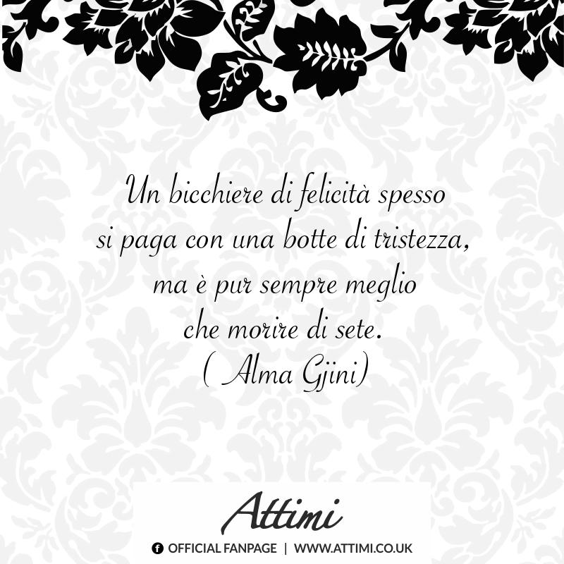 Un bicchiere di felicità spesso si paga con una botte di tristezza, ma è per sempre meglio che morire di sete. ( Alma Gjini )