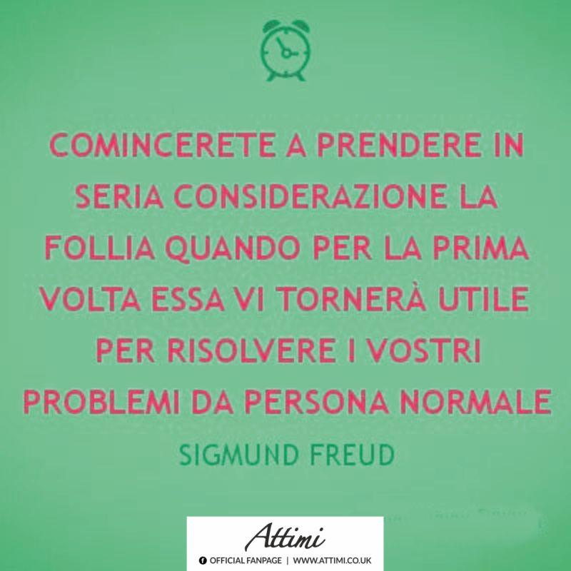 Comincerete a prendere in seria considerazione la follia quando per la prima volta essa vi tornerà utile per risolvere i vostri problemi da persona normale ( Sigmund  Freud )