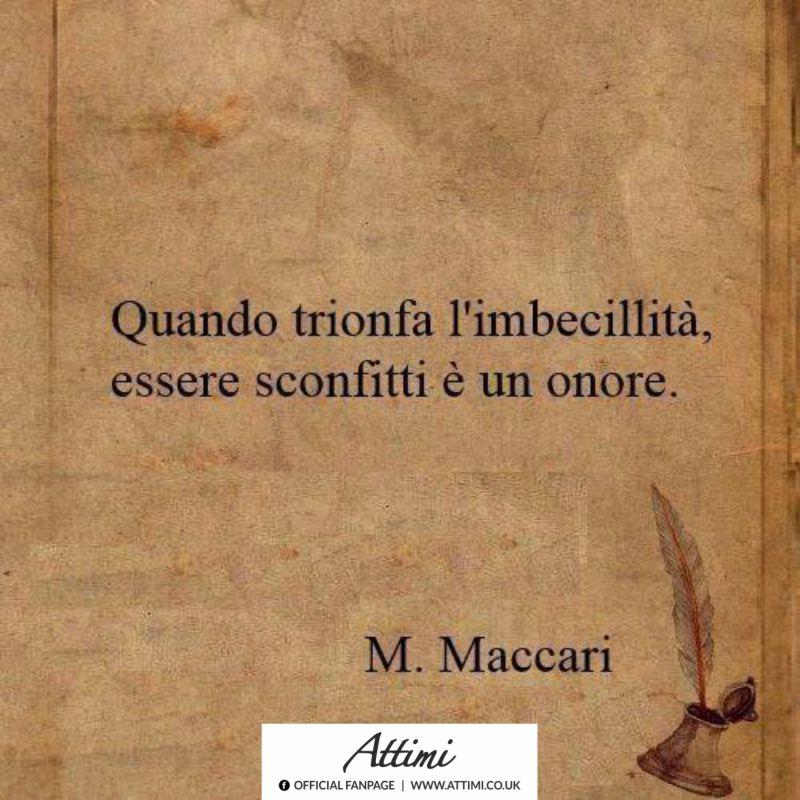 Quando trionfa l'imbecillità, essere sconfitti è un onore. ( M. Maccari )