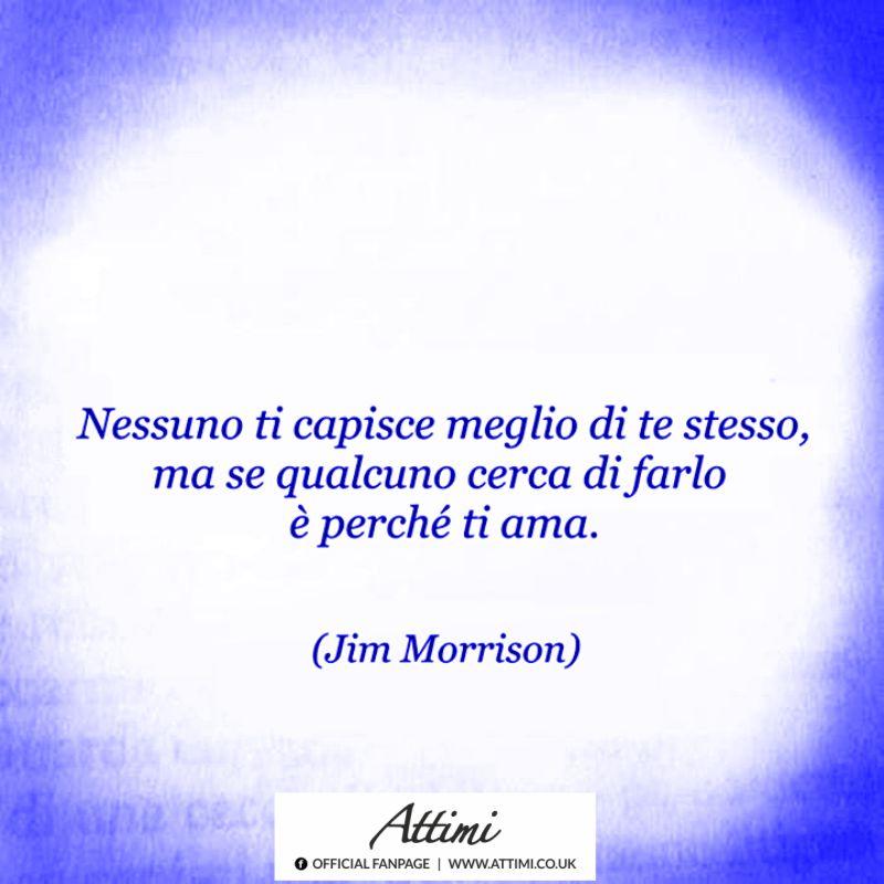 Nessuno ti capisce meglio di te stesso, ma se qualcuno cerca di farlo è perchè ti ama. ( Jim Morrison )