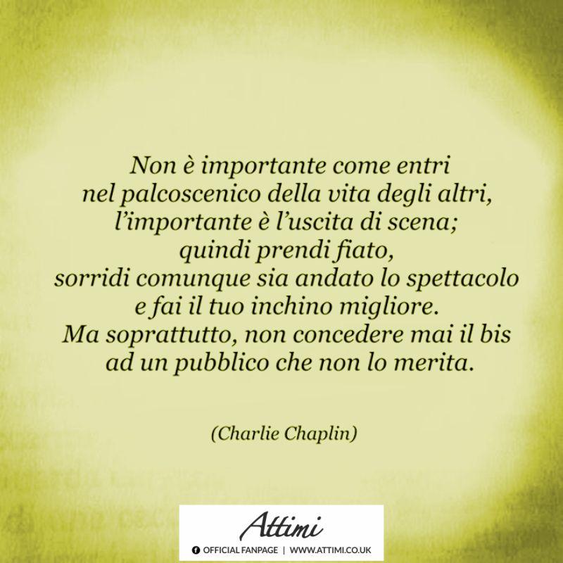 Non è importante come entri nel palcoscenico della vita degli altri, l'importante è l'uscita di scena… ( Charlie Chaplin )