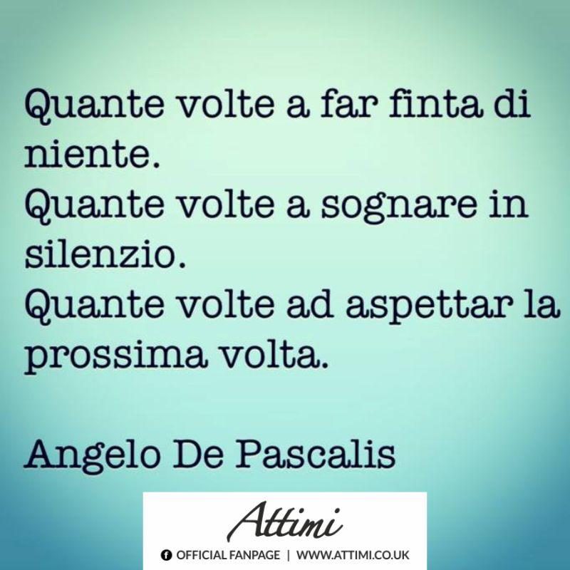 Quante volte a far finta di niente. Quante volte a sognare in silenzio. Quante volte ad aspettar la prossima volta. ( A. De Pascalis )