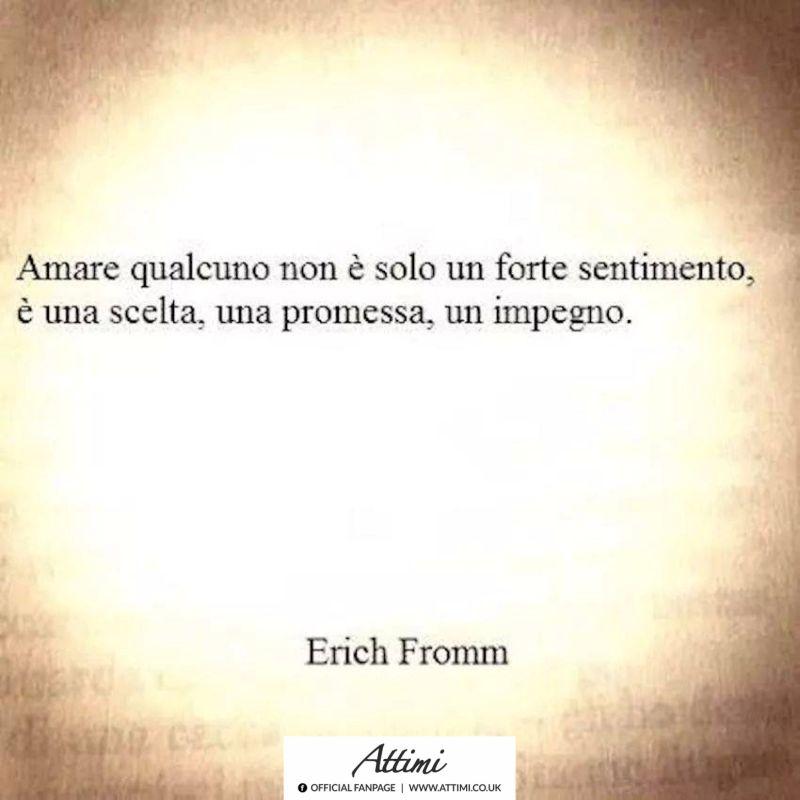 Amare qualcuno non è solo un forte sentimento , è una scelta, una promessa, un impegno. ( Herich Fromm )