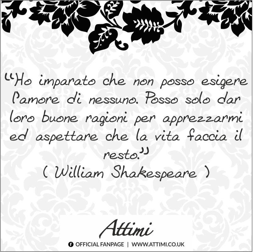 """""""Ho imparato che non posso esigere l'amore di nessuno. Posso solo dar loro buone ragioni per apprezzarmi ed aspettare che la vita faccia il resto.""""  William Shakespeare amore apprezzamento"""