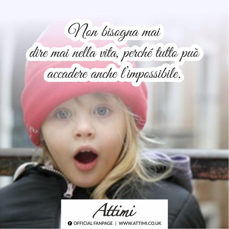 Non bisogna mai dire mai nella vita, perchè tutto può accedere anche l'impossibile.