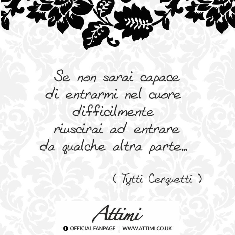 Se non sarai capace di entrarmi nel cuore difficilmente riuscirai ad entrare da qualche altra parte… (Tytti Cerquetti )