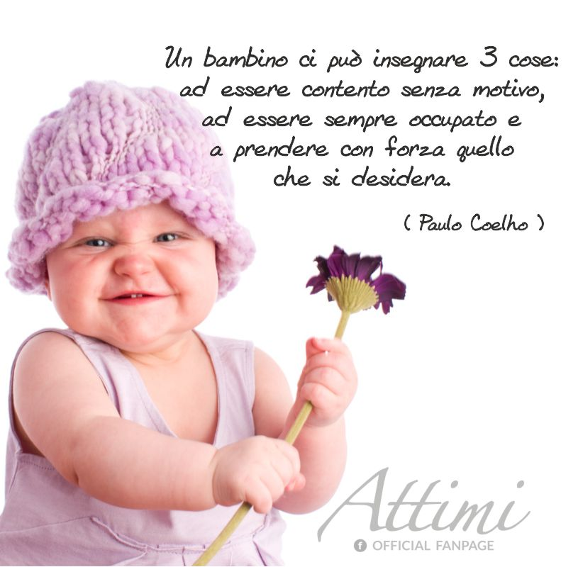 Un bambino ci può insegnare tre cose ad essere contento senza motivo, ad essere sempre occupato e a prendere con forza le cose che desideriamo. ( Paulo Coelho )