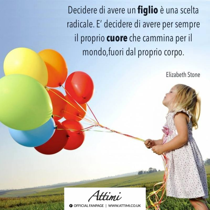 Decidere di avere un figlio è una scelta radicale. E' decidere di avere sempre il proprio cuore che cammina per il mondo, fuori dal proprio corpo. ( Elizabeth Stone )