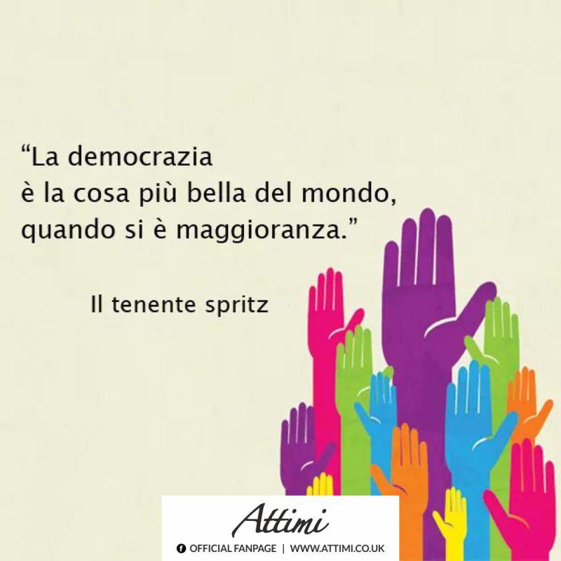 La Democrazia è la cosa più bella quando si è la maggioranza. ( Il tenente Spritz )
