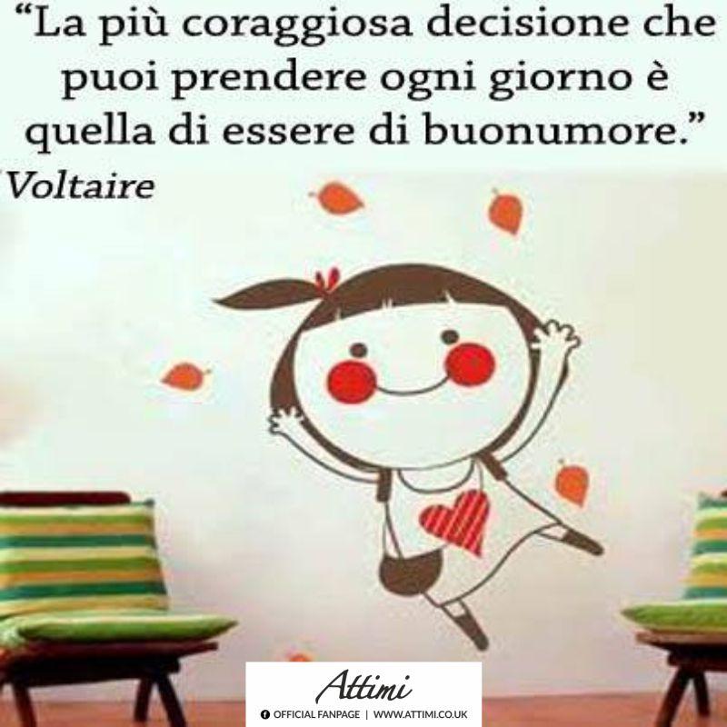 La più coraggiosa decisione che puoi prendere ogni giorno è quella di essere di buonumore. ( Voltaire )