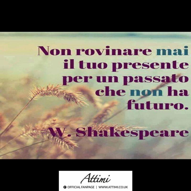 Non rovinare il tuo presente con un passato che non ha un futuro. ( W. Shakespeare )