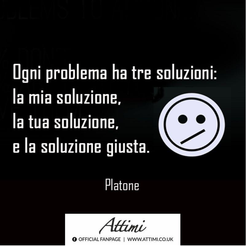 Ogni problema ha tre soluzioni: la mia soluzione. la tua soluzione , e la soluzione giusta. ( Platone )