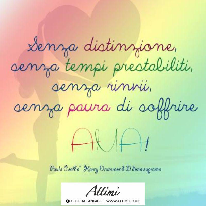Senza distinzione, senza tempi prestabiliti, senza rinvii, senza paura di soffrire AMA! ( P. Coelho )
