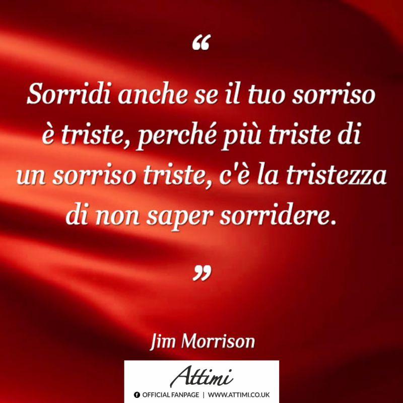 Sorridi anche se il tuo sorriso è triste, perchè più triste del tuo sorriso triste, c'è solo ls tristezza di non saper sorridere. ( Jim Morrison )