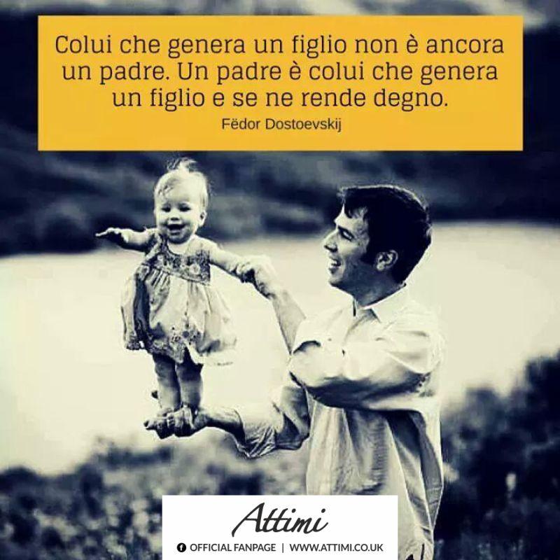 Colui che genera un figlio non è ancora un padre. Un padre è colui che genera un figlio e se ne rende degno. (Fedor Dostoevskij )