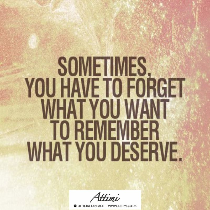 Sometimes you have to forget what you o remember what you deserve.